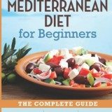 The Mediterranean Diet for Beginners: The Complete Guide – 40 Delicious Recipes, 7-Day Diet Meal Plan, and 10 Tips for Success thumbnail