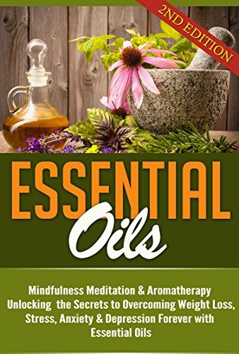 Essential Oils: Unlocking the Secrets to Overcoming Weight Loss, Stress, Anxiety & Depression Forever (Beginners Guide and Recipes for Aromatherapy Book 1) image